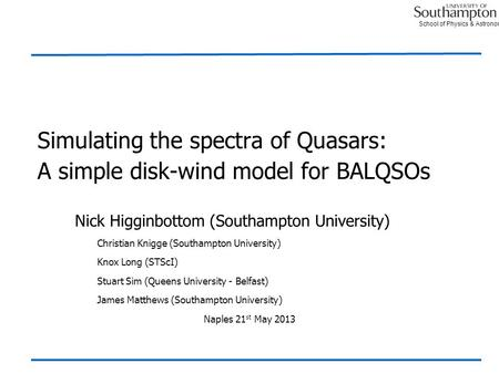 School of Physics & Astronomy Simulating the spectra of Quasars: A simple disk-wind model for BALQSOs Nick Higginbottom (Southampton University) Christian.