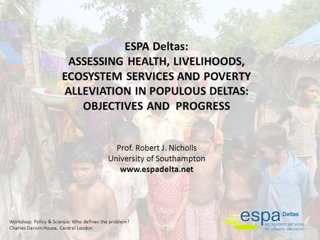 Workshop: Policy & Science: Who defines the problem? Charles Darwin House, Central London ESPA Deltas: ASSESSING HEALTH, LIVELIHOODS, ECOSYSTEM SERVICES.