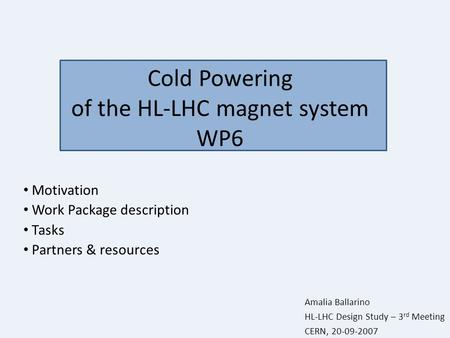 Cold Powering of the HL-LHC magnet system WP6 Motivation Work Package description Tasks Partners & resources Amalia Ballarino HL-LHC Design Study – 3 rd.