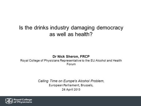 Is the drinks industry damaging democracy as well as health? Dr Nick Sheron, FRCP Royal College of Physicians Representative to the EU Alcohol and Health.