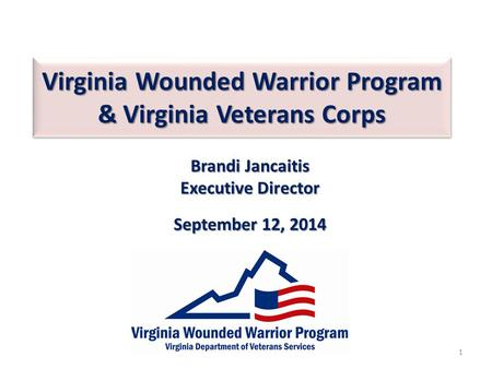 Virginia Wounded Warrior Program & Virginia Veterans Corps Brandi Jancaitis Executive Director September 12, 2014 1.