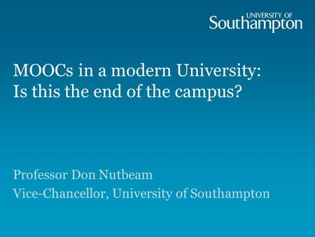 MOOCs in a modern University: Is this the end of the campus? Professor Don Nutbeam Vice-Chancellor, University of Southampton.