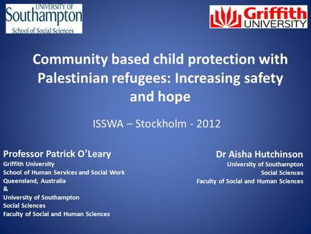 Community based child protection with Palestinian refugees: Increasing safety and hope ISSWA – Stockholm - 2012 Professor Patrick O ' Leary Griffith University.