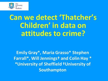 Can we detect 'Thatcher's Children' in data on attitudes to crime? Emily Gray*, Maria Grasso* Stephen Farrall*, Will Jennings† and Colin Hay * *University.