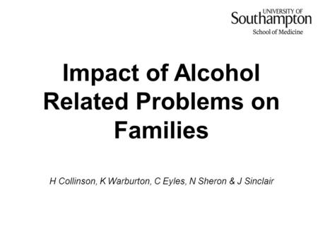 Impact of Alcohol Related Problems on Families H Collinson, K Warburton, C Eyles, N Sheron & J Sinclair.