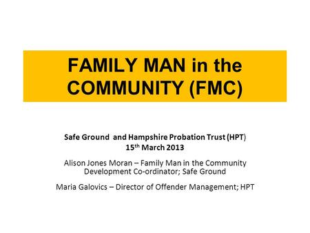 FAMILY MAN in the COMMUNITY (FMC) Safe Ground and Hampshire Probation Trust (HPT) 15 th March 2013 Alison Jones Moran – Family Man in the Community Development.