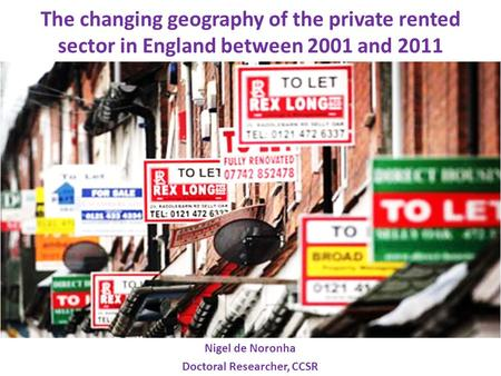 The changing geography of the private rented sector in England between 2001 and 2011 Nigel de Noronha Doctoral Researcher, CCSR.