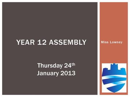 Miss Lowney YEAR 12 ASSEMBLY Thursday 24 th January 2013.