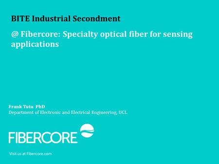 Frank Tutu PhD Department of Electronic and Electrical Engineering, UCL BITE Industrial Fibercore: Specialty optical fiber for sensing applications.