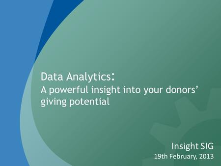 Data Analytics : A powerful insight into your donors' giving potential Insight SIG 19th February, 2013.