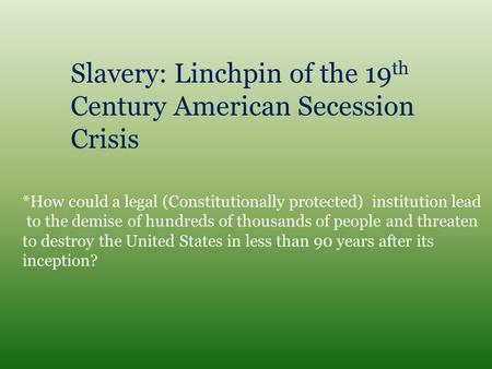 Slavery: Linchpin of the 19 th Century American Secession Crisis *How could a legal (Constitutionally protected) institution lead to the demise of hundreds.