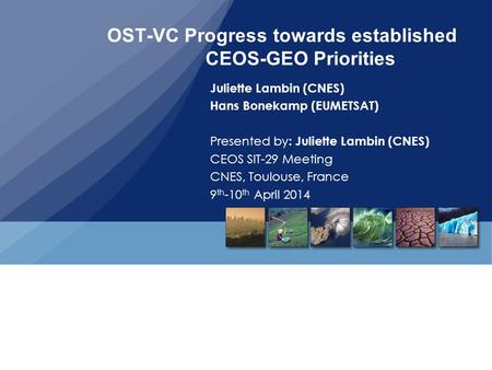 OST-VC Progress towards established CEOS-GEO Priorities Juliette Lambin (CNES) Hans Bonekamp (EUMETSAT) Presented by : Juliette Lambin (CNES) CEOS SIT-29.
