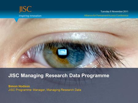 JISC Managing Research Data Programme Simon Hodson JISC Programme Manager, Managing Research Data Tuesday 8 November 2011 Alliance for Permanent Access.