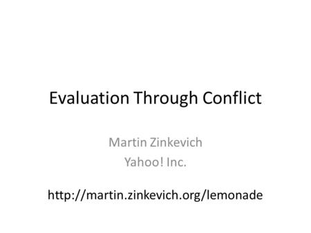 Evaluation Through Conflict Martin Zinkevich Yahoo! Inc.