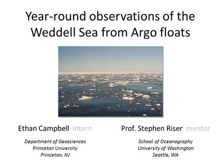 Year-round observations of the Weddell Sea from Argo floats Ethan Campbell intern Department of Geosciences Princeton University Princeton, NJ Prof. Stephen.