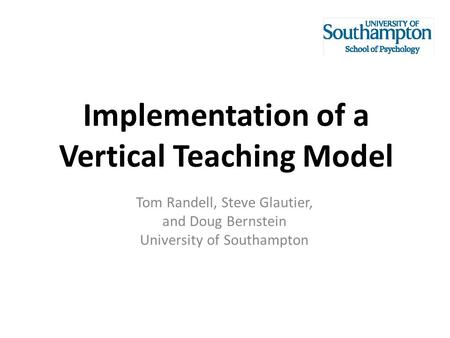 Implementation of a Vertical Teaching Model Tom Randell, Steve Glautier, and Doug Bernstein University of Southampton.