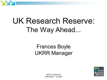 UK Research Reserve: The Way Ahead... Frances Boyle UKRR Manager UKSG Conference 30th March - 1st April.