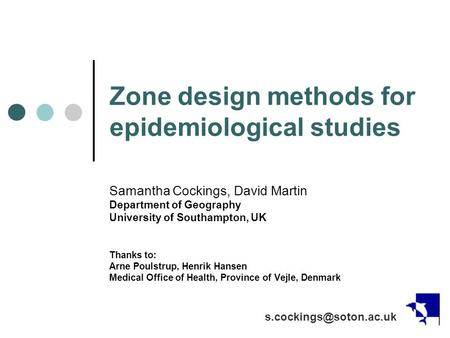 Zone design methods for epidemiological studies Samantha Cockings, David Martin Department of Geography University of Southampton, UK Thanks to: Arne Poulstrup,