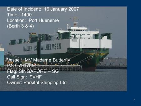 1 Date of Incident: 16 January 2007 Time: 1400 Location: Port Hueneme (Berth 3 & 4) Vessel: MV Madame Butterfly IMO: 7917551 Flag: SINGAPORE – SG Call.