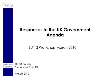 Good practice & innovation Responses to the UK Government Agenda EUNIS Workshop March 2010 Stuart Bolton Frederique Van Till March 2010.