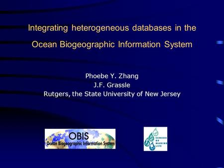 Integrating heterogeneous databases in the Ocean Biogeographic Information System Phoebe Y. Zhang J.F. Grassle Rutgers, the State University of New Jersey.