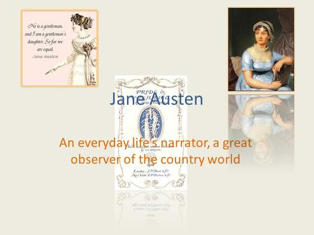 Jane Austen An everyday life's narrator, a great observer of the country world.