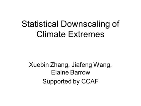 Statistical Downscaling of Climate Extremes Xuebin Zhang, Jiafeng Wang, Elaine Barrow Supported by CCAF.
