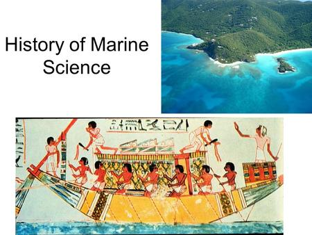 History of Marine Science. It is difficult to provide a thorough history of oceanography (or any science field for that matter) because we are limited.