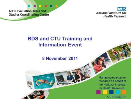 Managing evaluation research on behalf of the National Institute for Health Research RDS and CTU Training and Information Event 8 November 2011.