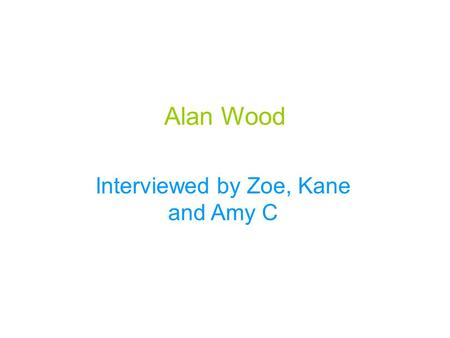 Alan Wood Interviewed by Zoe, Kane and Amy C. Alan Wood was born in Elton South London. He was born in 1953. He's earliest sporting memory was playing.