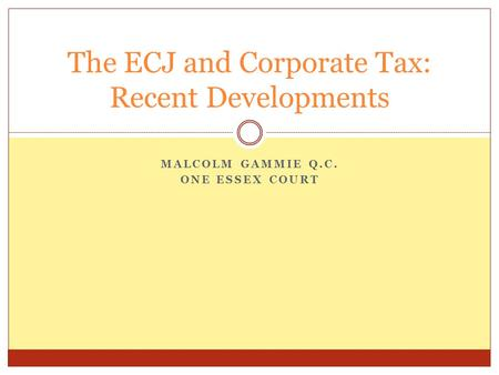 MALCOLM GAMMIE Q.C. ONE ESSEX COURT The ECJ and Corporate Tax: Recent Developments.