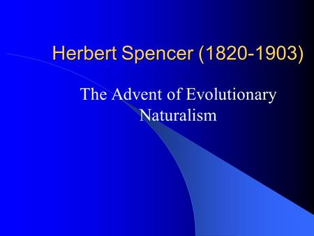 Herbert Spencer (1820-1903) The Advent of Evolutionary Naturalism.