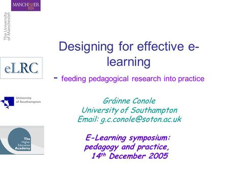Designing for effective e- learning - feeding pedagogical research into practice Gráinne Conole University of Southampton