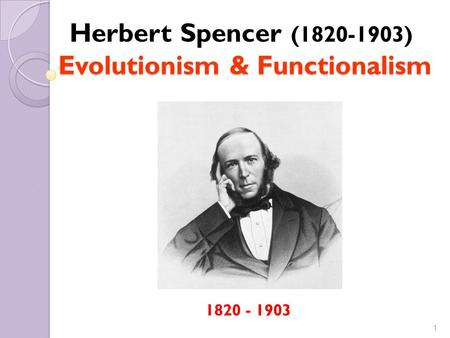 1 (1820-1903) Evolutionism & Functionalism Herbert Spencer (1820-1903) Evolutionism & Functionalism 1820 - 1903.