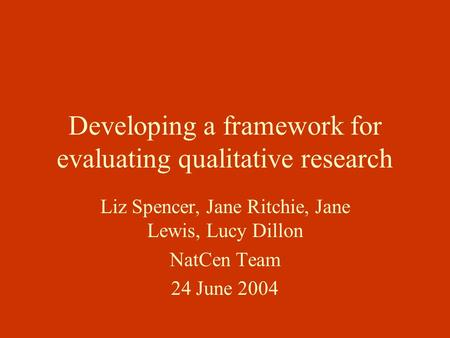 Developing a framework for evaluating qualitative research Liz Spencer, Jane Ritchie, Jane Lewis, Lucy Dillon NatCen Team 24 June 2004.