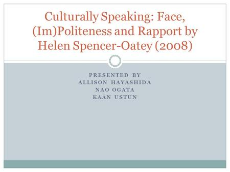 PRESENTED BY ALLISON HAYASHIDA NAO OGATA KAAN USTUN Culturally Speaking: Face, (Im)Politeness and Rapport by Helen Spencer-Oatey (2008)