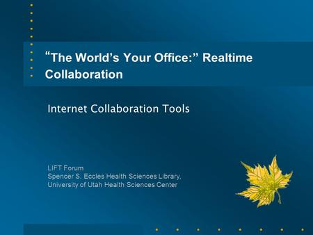 """ The World's Your Office:"" Realtime Collaboration Internet Collaboration Tools LIFT Forum Spencer S. Eccles Health Sciences Library, University of Utah."