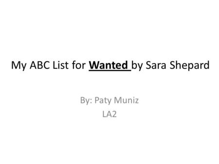 My ABC List for Wanted by Sara Shepard By: Paty Muniz LA2.