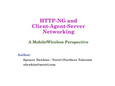 HTTP-NG and Client-Agent-Server Networking A Mobile/Wireless Perspective Author: Spencer Dawkins - Nortel (Northern Telecom)