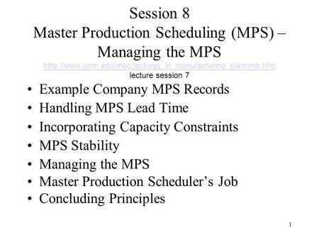 Session 8 Master Production Scheduling (MPS) – Managing the MPS http://www.pom.edu/mpc/lectures_in_manufacturing_planning.htm lecture session 7 Example.