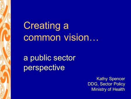 Creating a common vision… a public sector perspective Kathy Spencer DDG, Sector Policy Ministry of Health.