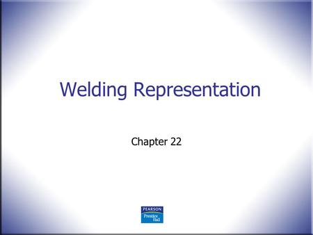 Welding Representation Chapter 22. 2 Technical Drawing 13 th Edition Giesecke, Mitchell, Spencer, Hill Dygdon, Novak, Lockhart © 2009 Pearson Education,