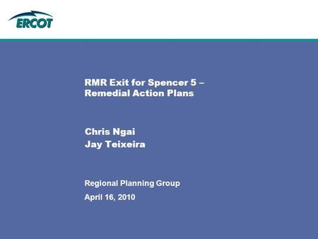 April 16, 2010 Regional Planning Group RMR Exit for Spencer 5 – Remedial Action Plans Chris Ngai Jay Teixeira.