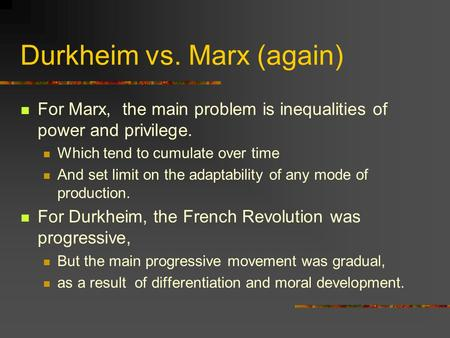Durkheim vs. Marx (again) For Marx, the main problem is inequalities of power and privilege. Which tend to cumulate over time And set limit on the adaptability.