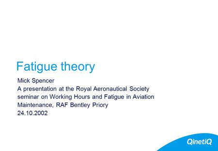 Fatigue theory Mick Spencer A presentation at the Royal Aeronautical Society seminar on Working Hours and Fatigue in Aviation Maintenance, RAF Bentley.