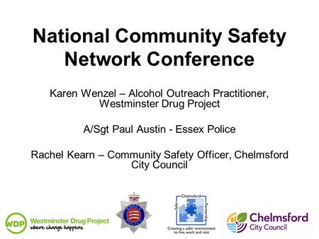 National Community Safety Network Conference Karen Wenzel – Alcohol Outreach Practitioner, Westminster Drug Project A/Sgt Paul Austin - Essex Police Rachel.