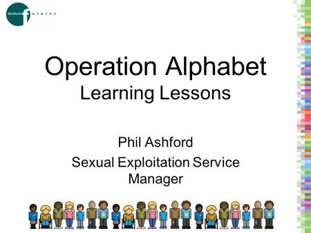 Operation Alphabet Learning Lessons Phil Ashford Sexual Exploitation Service Manager.