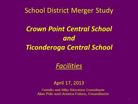 School District Merger Study Crown Point Central School and Ticonderoga Central School Facilities April 17, 2013 Castallo and Silky Education Consultants.
