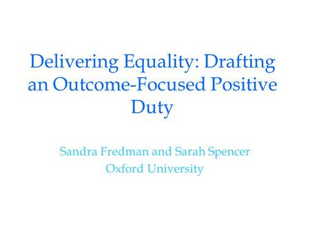 Delivering Equality: Drafting an Outcome-Focused Positive Duty Sandra Fredman and Sarah Spencer Oxford University.