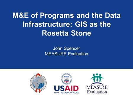 M&E of Programs and the Data Infrastructure: GIS as the Rosetta Stone John Spencer MEASURE Evaluation.